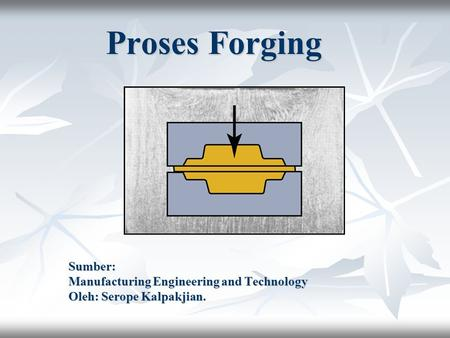 Proses Forging Sumber: Manufacturing Engineering and Technology Oleh: Serope Kalpakjian.
