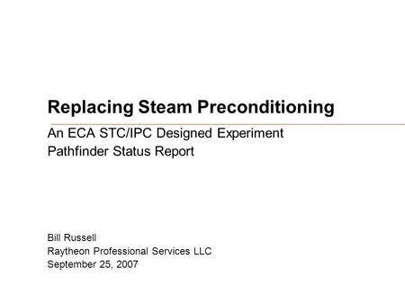 Replacing Steam Preconditioning An ECA STC/IPC Designed Experiment Pathfinder Status Report Bill Russell Raytheon Professional Services LLC September 25,