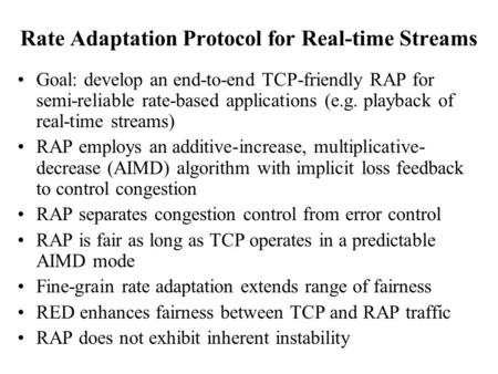 Rate Adaptation Protocol for Real-time Streams Goal: develop an end-to-end TCP-friendly RAP for semi-reliable rate-based applications (e.g. playback of.