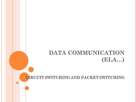 DATA COMMUNICATION (ELA…) CIRCUIT SWITCHING AND PACKET SWITCHING 1.