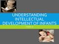 UNDERSTANDING INTELLECTUAL DEVELOPMENT OF INFANTS Chapter 10.