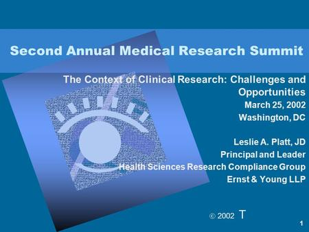 2002 T 1 Second Annual Medical Research Summit The Context of Clinical Research: Challenges and Opportunities March 25, 2002 Washington, DC Leslie A.