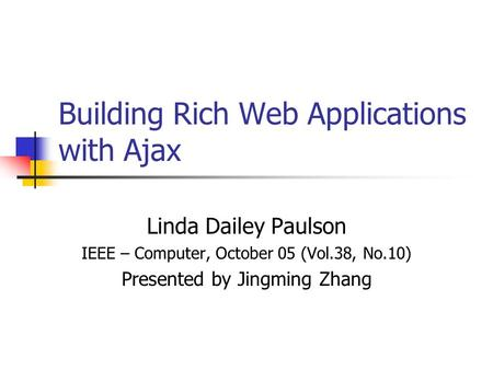 Building Rich Web Applications with Ajax Linda Dailey Paulson IEEE – Computer, October 05 (Vol.38, No.10) Presented by Jingming Zhang.