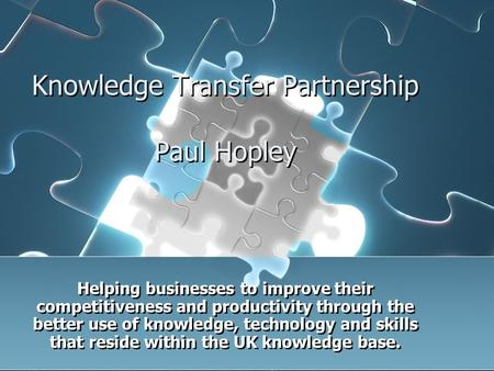 Knowledge Transfer Partnership Paul Hopley Helping businesses to improve their competitiveness and productivity through the better use of knowledge, technology.