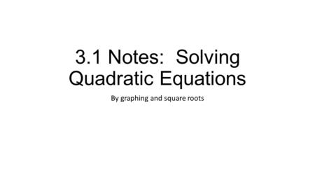 3.1 Notes: Solving Quadratic Equations By graphing and square roots.