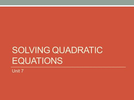 "SOLVING QUADRATIC EQUATIONS Unit 7. SQUARE ROOT PROPERTY IF THE QUADRATIC EQUATION DOES NOT HAVE A ""X"" TERM (THE B VALUE IS 0), THEN YOU SOLVE THE EQUATIONS."