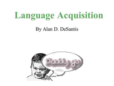 Language Acquisition By Alan D. DeSantis. Biology vs. Culture Each culture supplies its inhabitants with their own language But how and when we acquire.