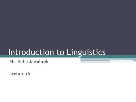Introduction to Linguistics Ms. Suha Jawabreh Lecture 16.