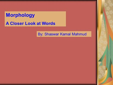 Morphology A Closer Look at Words By: Shaswar Kamal Mahmud.