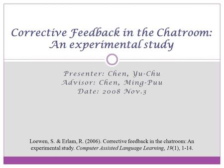 Presenter: Chen, Yu-Chu Advisor: Chen, Ming-Puu Date: 2008 Nov.3 Corrective Feedback in the Chatroom: An experimental study Loewen, S. & Erlam, R. (2006).