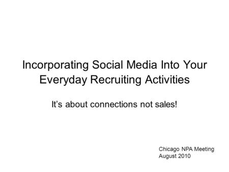 Incorporating Social Media Into Your Everyday Recruiting Activities It's about connections not sales! Chicago NPA Meeting August 2010.