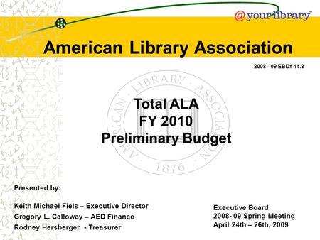 Total ALA FY 2010 Preliminary Budget American Library Association Executive Board 2008- 09 Spring Meeting April 24th – 26th, 2009 2008 - 09 EBD# 14.8 Presented.