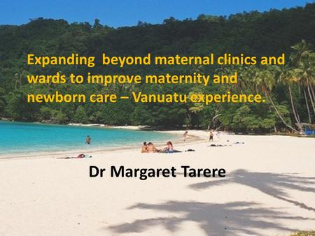Expanding beyond maternal clinics and wards to improve maternity and newborn care – Vanuatu experience. Dr Margaret Tarere.