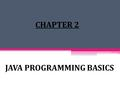JAVA PROGRAMMING BASICS CHAPTER 2. History of Java Begin with project Green in 1991 founded by Patrick Noughton, Mike Sheridan and James Gosling who worked.