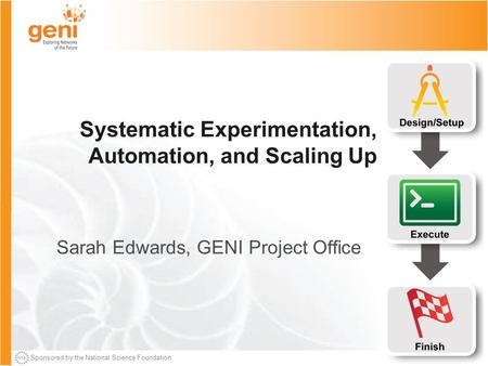 Sponsored by the National Science Foundation Systematic Experimentation, Automation, and Scaling Up Sarah Edwards, GENI Project Office.