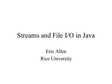 Streams and File I/O in Java Eric Allen Rice University.