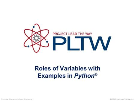 Roles of Variables with Examples in Python ® © 2014 Project Lead The Way, Inc.Computer Science and Software Engineering.