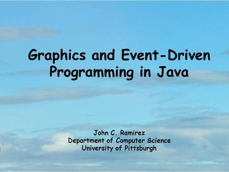 Graphics and Event-Driven Programming in Java John C. Ramirez Department of Computer Science University of Pittsburgh.
