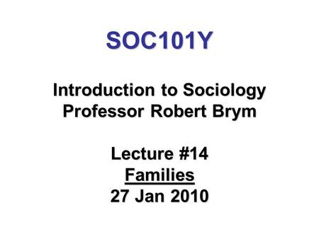 SOC101Y Introduction to Sociology Professor Robert Brym Lecture #14 Families 27 Jan 2010.