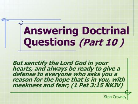 Answering Doctrinal Questions (Part 10 ) Stan Crowley But sanctify the Lord God in your hearts, and always be ready to give a defense to everyone who asks.