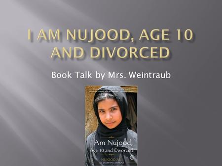 Book Talk by Mrs. Weintraub.  Title: I am Nujood, Age 10 and Divorced  Author: Nujood Ali  Genre: Memoir  A collection of memories that occurred in.