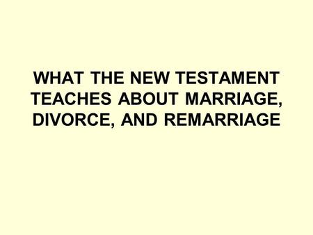 WHAT THE NEW TESTAMENT TEACHES ABOUT MARRIAGE, DIVORCE, AND REMARRIAGE.
