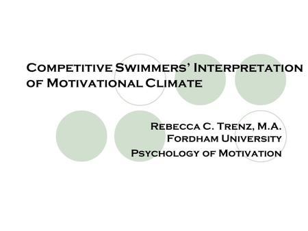 Competitive Swimmers' Interpretation of Motivational Climate Rebecca C. Trenz, M.A. Fordham University Psychology of Motivation.