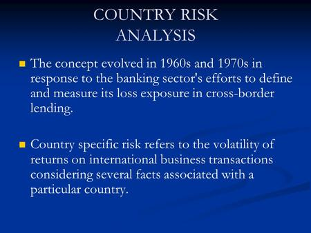 COUNTRY RISK ANALYSIS The concept evolved in 1960s and 1970s in response to the banking sector's efforts to define and measure its loss exposure in cross-border.
