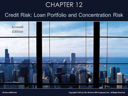 CHAPTER 12 Credit Risk: Loan Portfolio and Concentration Risk Copyright © 2011 by The McGraw-Hill Companies, Inc. All Rights Reserved.McGraw-Hill/Irwin.