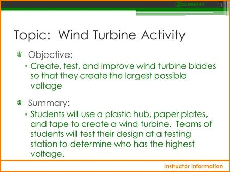 Topic: Wind Turbine Activity Objective: ▫ Create, test, and improve wind turbine blades so that they create the largest possible voltage 1 Summary: ▫ Students.