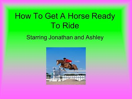 How To Get A Horse Ready To Ride Starring Jonathan and Ashley.