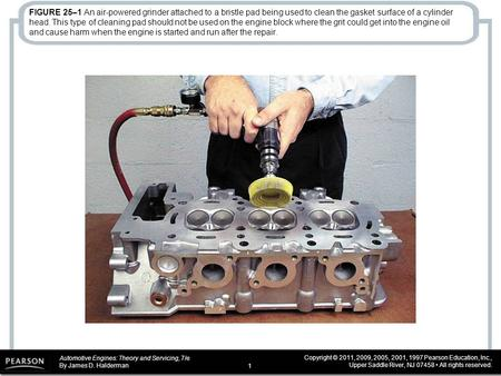 Automotive Engines: Theory and Servicing, 7/e By James D. Halderman Copyright © 2011, 2009, 2005, 2001, 1997 Pearson Education, Inc., Upper Saddle River,