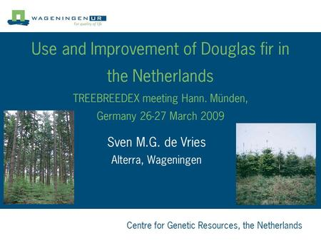 Centre for Genetic Resources, the Netherlands Use and Improvement of Douglas fir in the Netherlands TREEBREEDEX meeting Hann. Münden, Germany 26-27 March.