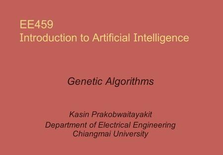 EE459 I ntroduction to Artificial I ntelligence Genetic Algorithms Kasin Prakobwaitayakit Department of Electrical Engineering Chiangmai University.