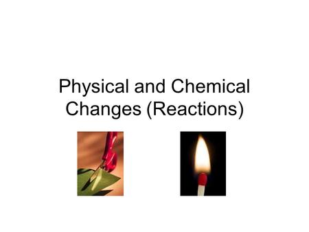 Physical and Chemical Changes (Reactions). Matter and Particles Matter is everything in the universe that has mass and takes up space Matter includes.