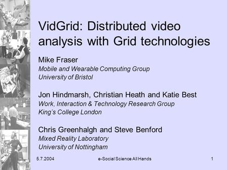 5.7.2004e-Social Science All Hands1 VidGrid: Distributed video analysis with Grid technologies Mike Fraser Mobile and Wearable Computing Group University.