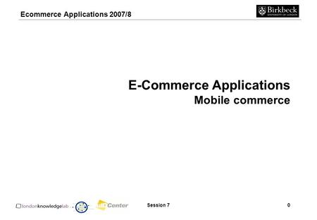 Ecommerce Applications 2007/8 Session 70 E-Commerce Applications Mobile commerce.
