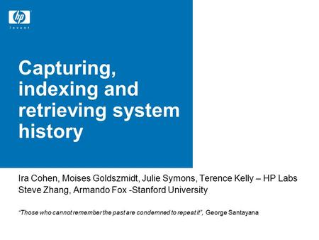 Capturing, indexing and retrieving system history Ira Cohen, Moises Goldszmidt, Julie Symons, Terence Kelly – HP Labs Steve Zhang, Armando Fox -Stanford.