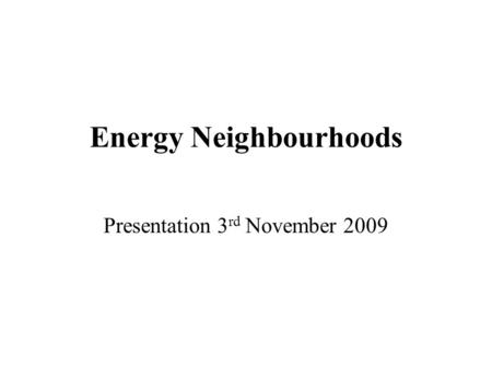 Energy Neighbourhoods Presentation 3 rd November 2009.