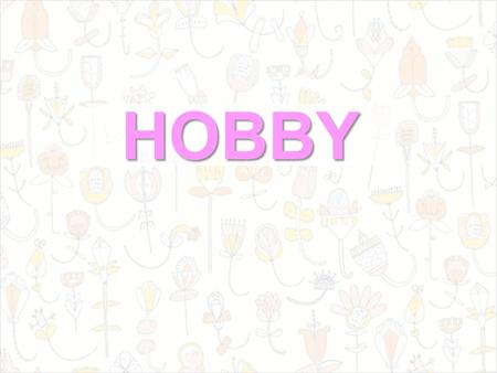HOBBY. What is a hobby? A hobby is something you like very much to do in your free time. What are the most popular hobbies? The most popular hobbies are: