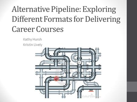 Alternative Pipeline: Exploring Different Formats for Delivering Career Courses Kathy Hursh Kristin Lively.