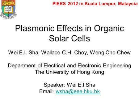 Plasmonic Effects in Organic Solar Cells Wei E.I. Sha, Wallace C.H. Choy, Weng Cho Chew Department of Electrical and Electronic Engineering The University.