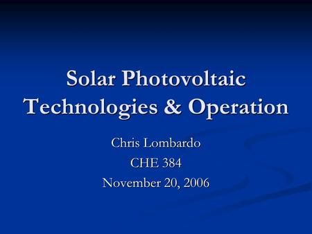 Solar Photovoltaic Technologies & Operation Chris Lombardo CHE 384 November 20, 2006.