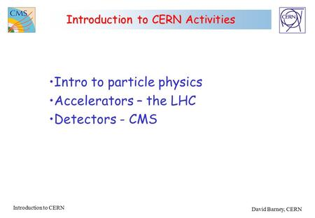 Introduction to CERN David Barney, CERN Introduction to CERN Activities Intro to particle physics Accelerators – the LHC Detectors - CMS.