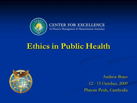 Ethics in Public Health Andrew Bates 12 - 15 October, 2009 Phnom Penh, Cambodia.