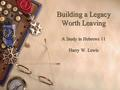Building a Legacy Worth Leaving A Study in Hebrews 11 Harry W. Lewis.