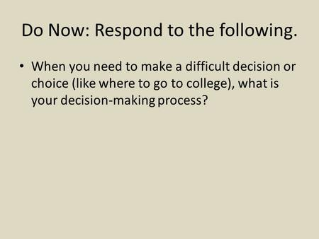 Do Now: Respond to the following. When you need to make a difficult decision or choice (like where to go to college), what is your decision-making process?