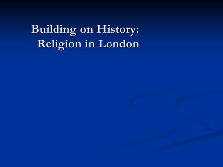 Building on History: Religion in London. The Building on History project - Funded by the Arts and Humanities Research Council - Phase one (2009-2011):