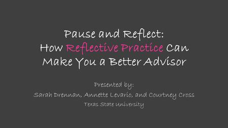 Pause and Reflect: How Reflective Practice Can Make You a Better Advisor Presented by: Sarah Drennan, Annette Levario, and Courtney Cross Texas State University.