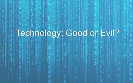 Technology: Good or Evil?. Technology is a reality of our everyday lives so it's important we know what God has to say about it…